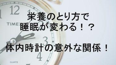 栄養の取り方で睡眠が変わる!?体内時計の意外な関係!